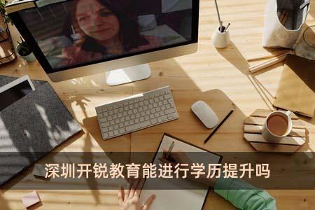 深圳开锐教育能进行学历提升吗