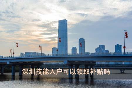 深圳技能入戶可以領取補貼嗎