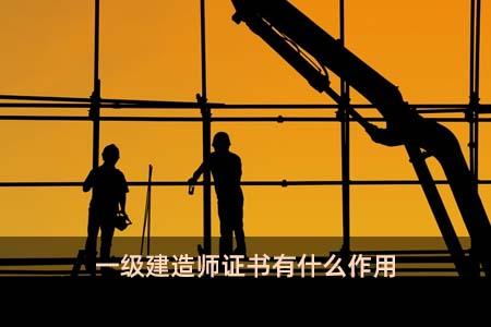 一级建造师证书有什么作用
