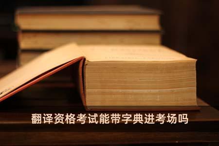 翻译资格考试能带字典进考场吗
