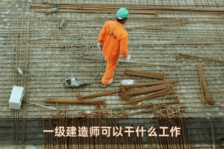 一级建造师可以干什么工作