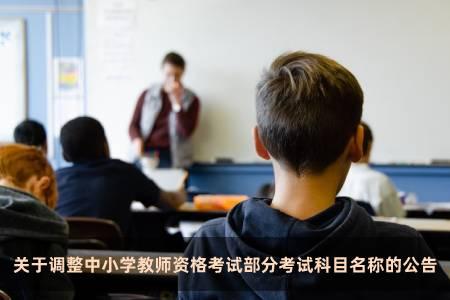 關于調整中小學教師資格考試部分考試科目名稱的公告