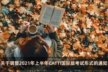 关于调整2021年上半年CATTI国际版考试形式的通知