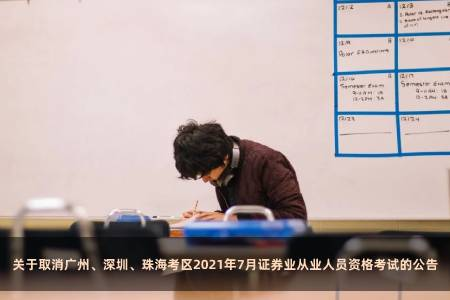 關于取消廣州、深圳、珠海考區2021年7月證券業從業人員資格考試的公告