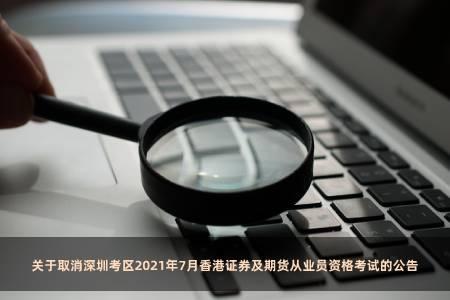 關于取消深圳考區2021年7月香港證券及期貨從業員資格考試的公告